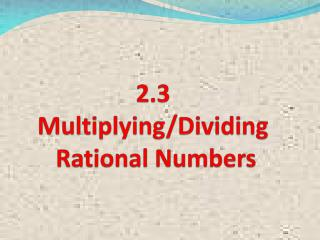 2.3 Multiplying/Dividing  Rational Numbers