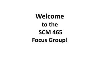 Welcome to the  SCM 465 Focus Group!