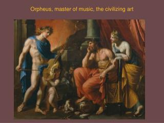Orpheus, master of music, the civilizing art