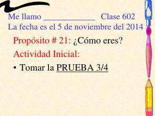Me  llamo  ____________ Clase 602 La  fecha es el  5  de  noviembre del 2014