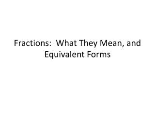 Fractions:  What They  M ean, and Equivalent Forms