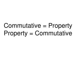 Commutative = Property  Property = Commutative