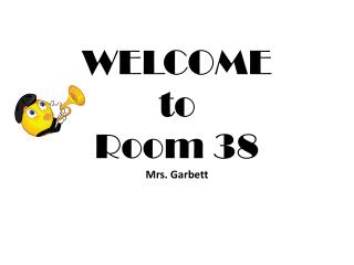 WELCOME  to Room 38 Mrs. Garbett