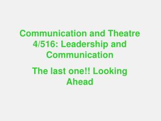 Communication and Theatre 4/516: Leadership and Communication The last one!! Looking Ahead