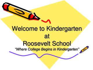 Welcome to Kindergarten at  Roosevelt School �Where College Begins in Kindergarten�