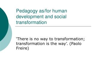 Pedagogy as/for human development and social transformation
