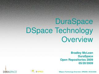 DuraSpace DSpace Technology Overview Bradley McLean DuraSpace Open Repositories 2009 05/20/2009