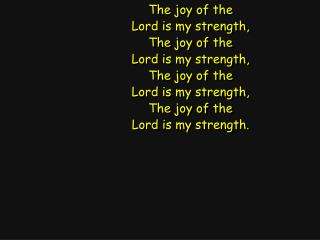 The joy of the Lord is my strength, The joy of the Lord is my strength, The joy of the