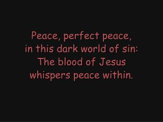 Peace, perfect peace, in this dark world of sin: The blood of Jesus whispers peace within.
