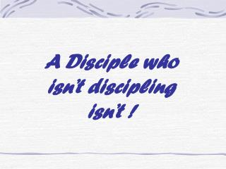 A Disciple who  isn't discipling  isn't !