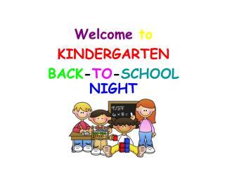 Welcome to KINDERGARTEN BACK - TO - SCHOOL NIGHT