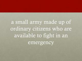 a small army made up of ordinary citizens who are available to fight in an emergency