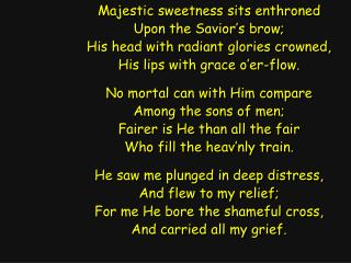 Majestic sweetness sits enthroned Upon the Savior's brow; His head with radiant glories crowned,