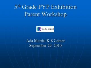 5 th  Grade PYP Exhibition Parent Workshop Ada Merritt K-8 Center September 29, 2010