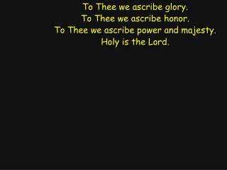 To Thee we ascribe glory. To Thee we ascribe honor. To Thee we ascribe power and majesty.
