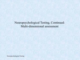 Neuropsychological Testing, Continued: Multi-dimensional assessment
