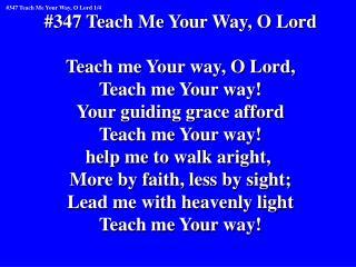 #347 Teach Me Your Way, O Lord Teach me Your way, O Lord, Teach me Your way!