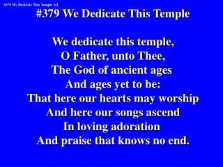 #379 We Dedicate This Temple We dedicate this temple, O Father, unto Thee,