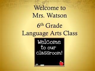 Welcome to  Mrs. Watson 6 th Grade  Language Arts Class