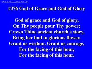 #376 God of Grace and God of Glory God of grace and God of glory, On Thy people pour Thy power;