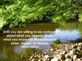 Until you are willing to be confused about what you already know,