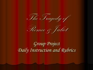 The Tragedy of Romeo & Juliet Group Project Daily Instruction and Rubrics