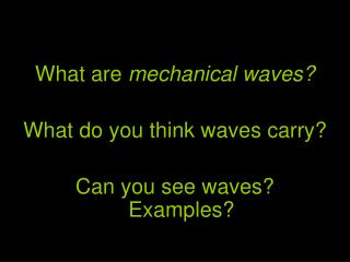 What are  mechanical waves? What do you think waves carry? Can you see waves?  Examples?