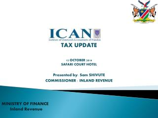TAX UPDATE 15 OCTOBER 2014 SAFARI COURT HOTEL Presented by: Sam SHIVUTE