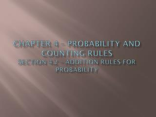 Chapter 4 – Probability and Counting Rules section  4.2  – Addition Rules for Probability