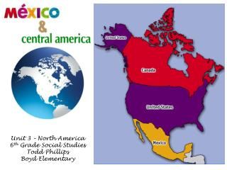 Unit 3 – North America 6 th  Grade Social Studies Todd Phillips Boyd Elementary
