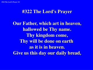 #322 The Lord's Prayer Our Father, which art in heaven, hallowed be Thy name. Thy kingdom come,
