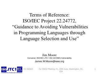 Jim Moore Convener, ISO/IEC JTC 1/SC 22/OWG Vulnerability James.W.Moore@ieee