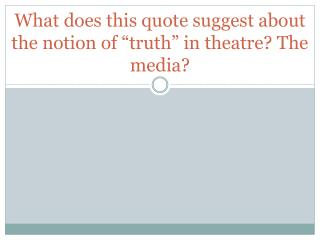 "What does this quote suggest about the notion of ""truth"" in theatre? The media?"