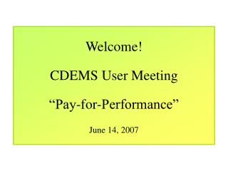 Welcome! CDEMS User Meeting �Pay-for-Performance� June 14, 2007
