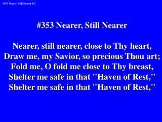 #353 Nearer, Still Nearer Nearer, still nearer, close to Thy heart,