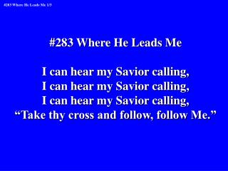 #283 Where He Leads Me I can hear my Savior calling, I can hear my Savior calling,