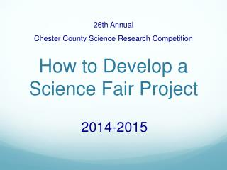 26th Annual Chester County Science Research Competition How to Develop a Science Fair Project