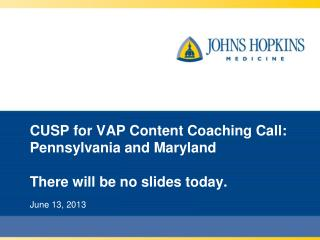 CUSP for VAP Content Coaching Call: Pennsylvania and Maryland There will be no slides today.