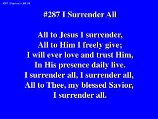 #287 I Surrender All All to Jesus I surrender, All to Him I freely give;