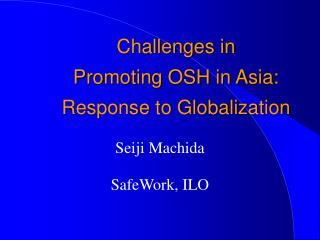 Challenges in  Promoting OSH in Asia:  Response to Globalization