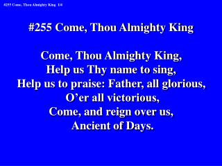 #255 Come, Thou Almighty King  Come, Thou Almighty King,  Help us Thy name to sing,
