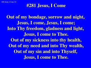 #281 Jesus, I Come Out of my bondage, sorrow and night,  Jesus, I come, Jesus, I come;