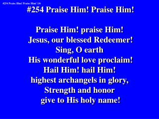 #254 Praise Him! Praise Him! Praise Him! praise Him!  Jesus, our blessed Redeemer! Sing, O earth