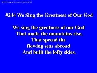 #244 We Sing the Greatness of Our God We sing the greatness of our God