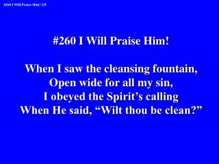 #260 I Will Praise Him! When I saw the cleansing fountain, Open wide for all my sin,