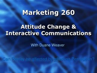 Marketing 260 Attitude Change & Interactive Communications