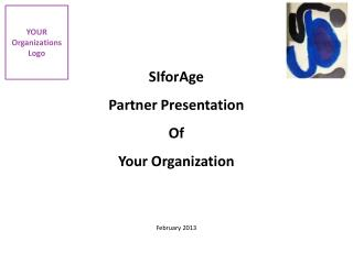 SIforAge Partner Presentation Of Your Organization Februa ry  2013