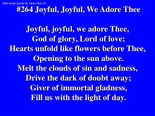 #264 Joyful, Joyful, We Adore Thee Joyful, joyful, we adore Thee,  God of glory, Lord of love;