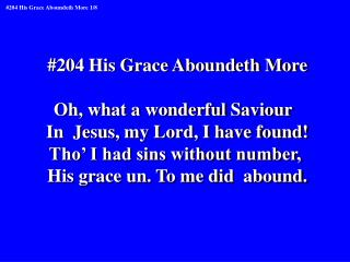#204 His Grace Aboundeth More Oh, what a wonderful Saviour   In  Jesus, my Lord, I have found!