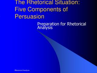 The Rhetorical Situation:  Five Components of Persuasion